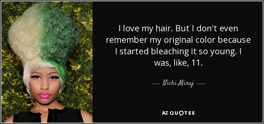 I love my hair. But I don't even remember my original color because I started bleaching it so young. I was, like, 11. - Nicki Minaj