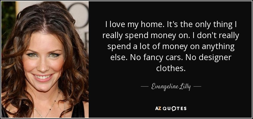 I love my home. It's the only thing I really spend money on. I don't really spend a lot of money on anything else. No fancy cars. No designer clothes. - Evangeline Lilly