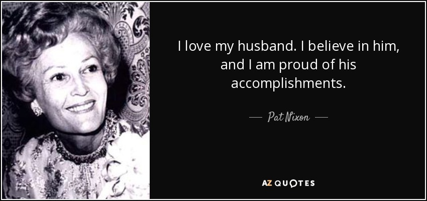 I love my husband. I believe in him, and I am proud of his accomplishments. - Pat Nixon