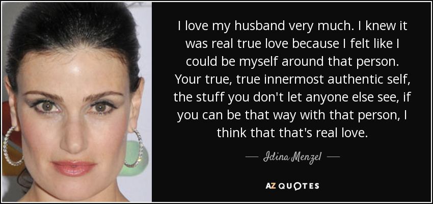 I love my husband very much. I knew it was real true love because I felt like I could be myself around that person. Your true, true innermost authentic self, the stuff you don't let anyone else see, if you can be that way with that person, I think that that's real love. - Idina Menzel