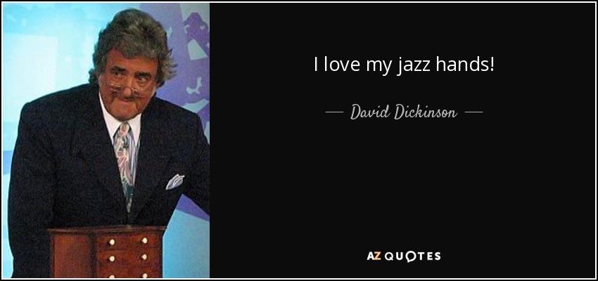 I love my jazz hands! - David Dickinson