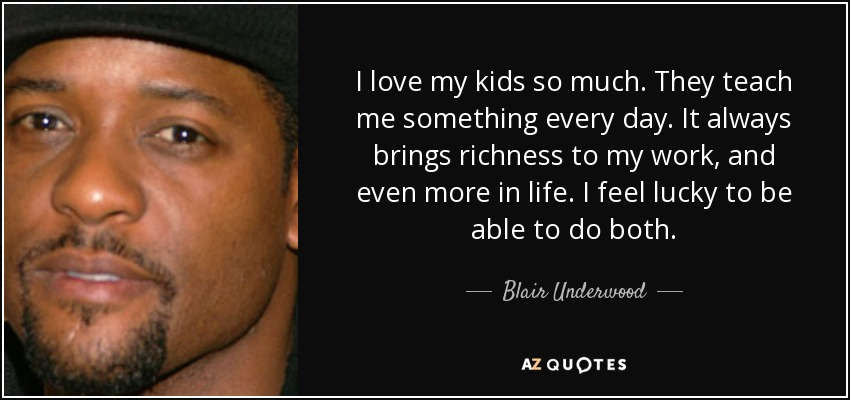I love my kids so much. They teach me something every day. It always brings richness to my work, and even more in life. I feel lucky to be able to do both. - Blair Underwood