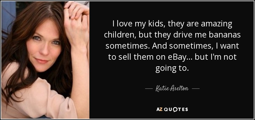 Katie Aselton Quote I Love My Kids They Are Amazing Children But