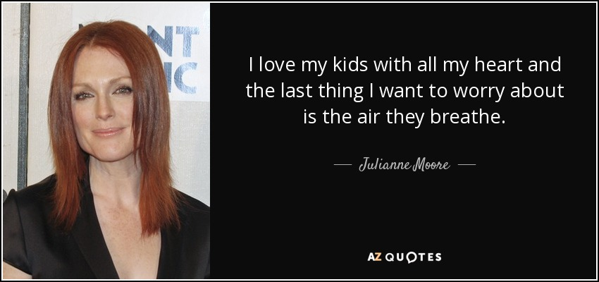 I love my kids with all my heart and the last thing I want to worry about is the air they breathe. - Julianne Moore