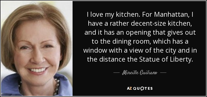 I love my kitchen. For Manhattan, I have a rather decent-size kitchen, and it has an opening that gives out to the dining room, which has a window with a view of the city and in the distance the Statue of Liberty. - Mireille Guiliano