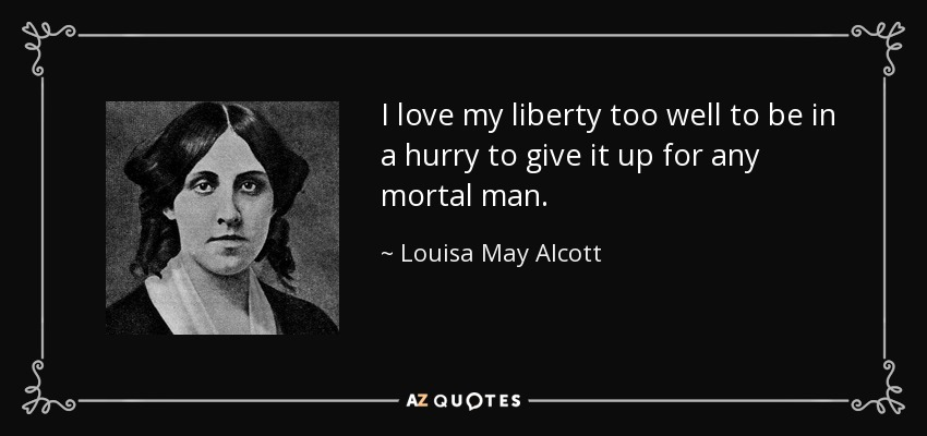 I love my liberty too well to be in a hurry to give it up for any mortal man. - Louisa May Alcott