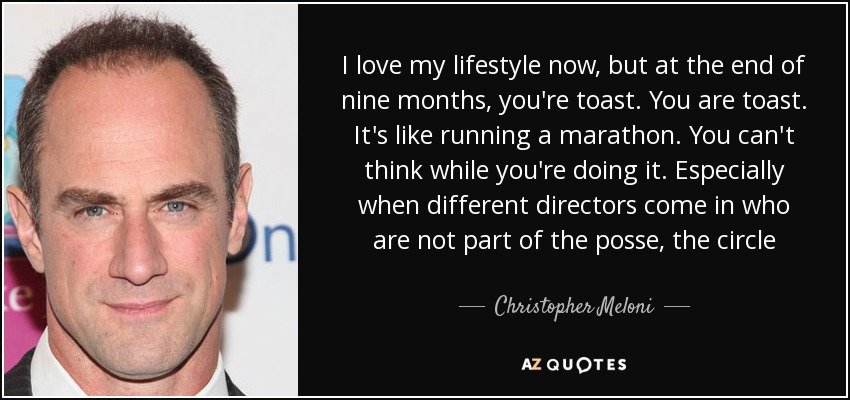 I love my lifestyle now, but at the end of nine months, you're toast. You are toast. It's like running a marathon. You can't think while you're doing it. Especially when different directors come in who are not part of the posse, the circle - Christopher Meloni