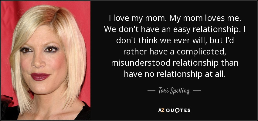I love my mom. My mom loves me. We don't have an easy relationship. I don't think we ever will, but I'd rather have a complicated, misunderstood relationship than have no relationship at all. - Tori Spelling