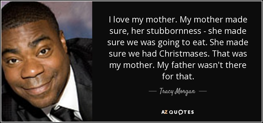 I Love My Mother. My Mother Made Sure, Her Stubbornness   She Made Sure