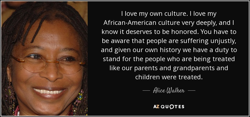 I love my own culture. I love my African-American culture very deeply, and I know it deserves to be honored. You have to be aware that people are suffering unjustly, and given our own history we have a duty to stand for the people who are being treated like our parents and grandparents and children were treated. - Alice Walker