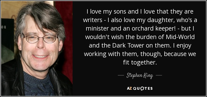 I love my sons and I love that they are writers - I also love my daughter, who's a minister and an orchard keeper! - but I wouldn't wish the burden of Mid-World and the Dark Tower on them. I enjoy working with them, though, because we fit together. - Stephen King