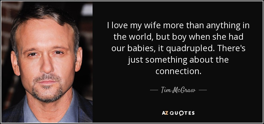 I love my wife more than anything in the world, but boy when she had our babies, it quadrupled. There's just something about the connection. - Tim McGraw