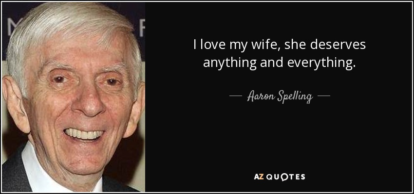 I love my wife, she deserves anything and everything. - Aaron Spelling