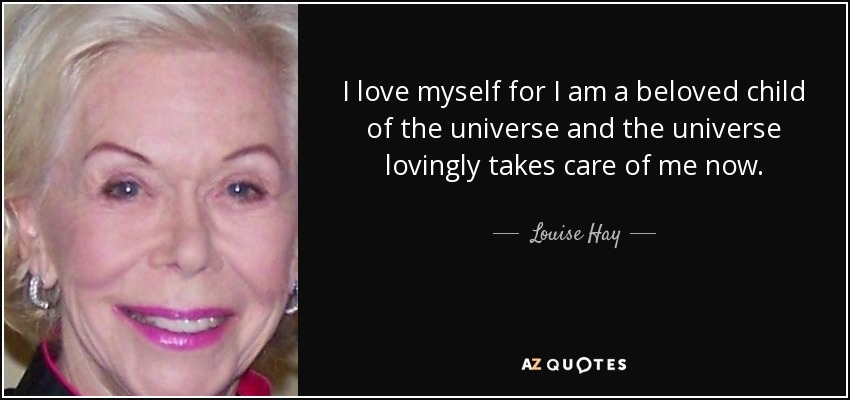 I love myself for I am a beloved child of the universe and the universe lovingly takes care of me now. - Louise Hay