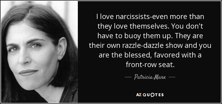 I love narcissists-even more than they love themselves. You don't have to buoy them up. They are their own razzle-dazzle show and you are the blessed, favored with a front-row seat. - Patricia Marx