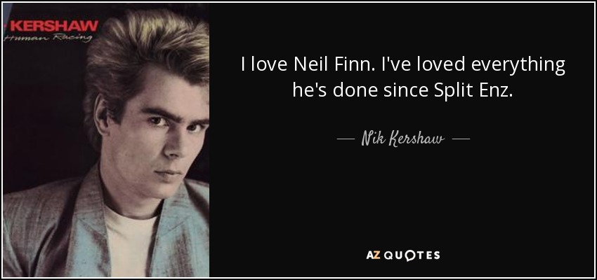 I love Neil Finn. I've loved everything he's done since Split Enz. - Nik Kershaw