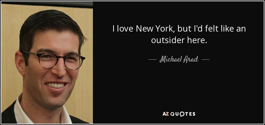I love New York, but I'd felt like an outsider here. - Michael Arad