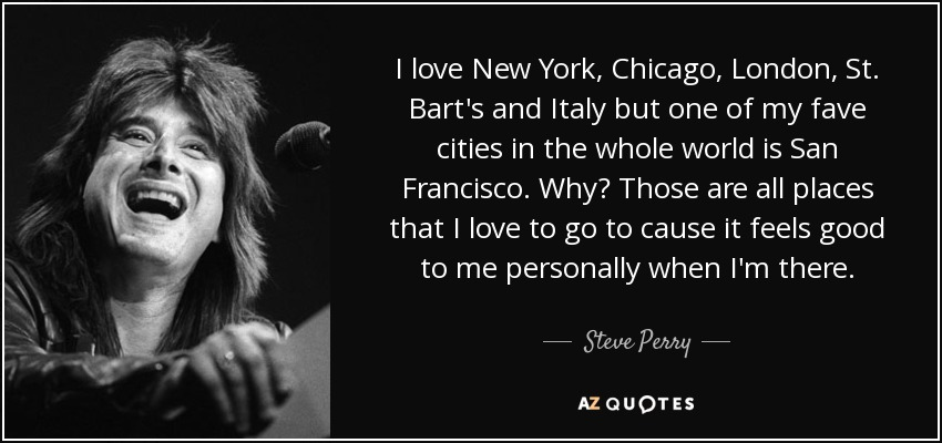 I love New York, Chicago, London, St. Bart's and Italy but one of my fave cities in the whole world is San Francisco. Why? Those are all places that I love to go to cause it feels good to me personally when I'm there. - Steve Perry