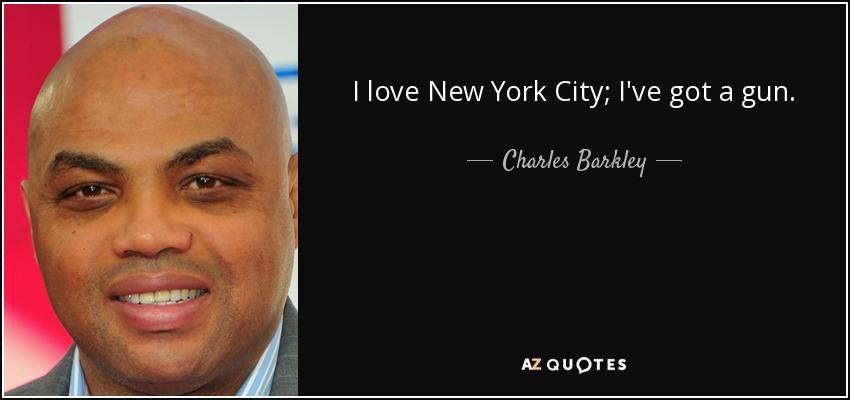 I love New York City; I've got a gun. - Charles Barkley