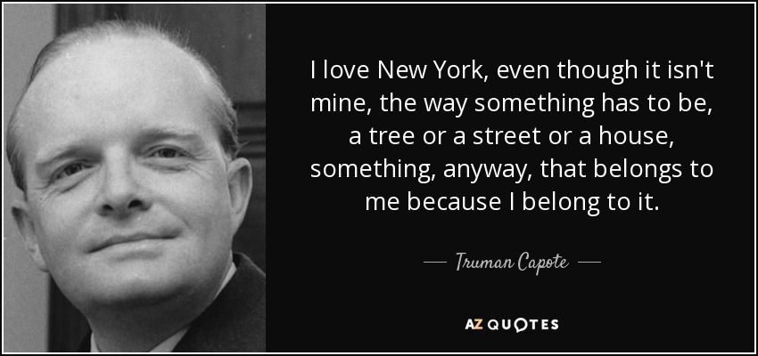 I love New York, even though it isn't mine, the way something has to be, a tree or a street or a house, something, anyway, that belongs to me because I belong to it. - Truman Capote
