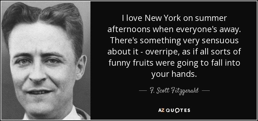 I love New York on summer afternoons when everyone's away. There's something very sensuous about it - overripe, as if all sorts of funny fruits were going to fall into your hands. - F. Scott Fitzgerald