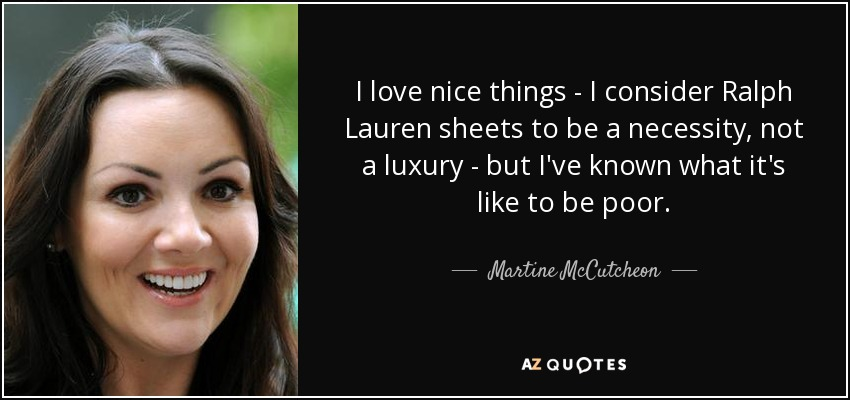 I love nice things - I consider Ralph Lauren sheets to be a necessity, not a luxury - but I've known what it's like to be poor. - Martine McCutcheon