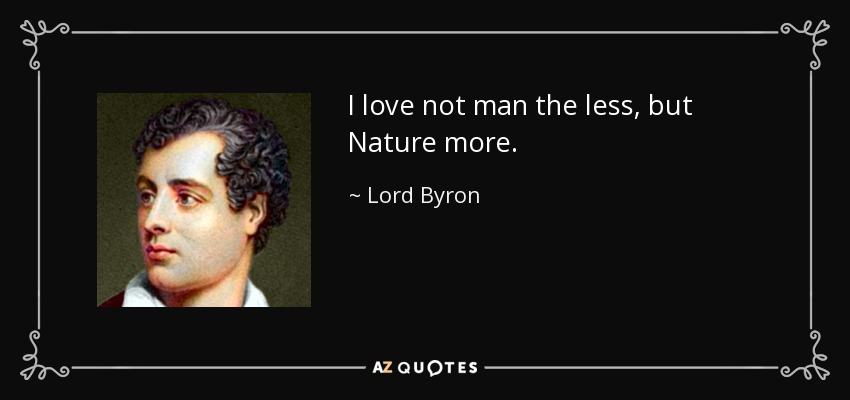 I love not man the less, but Nature more. - Lord Byron