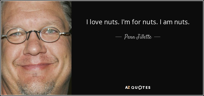 I love nuts. I'm for nuts. I am nuts. - Penn Jillette