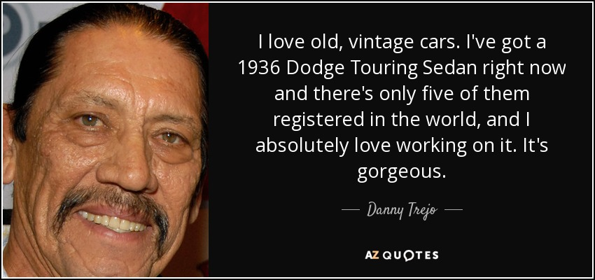 I love old, vintage cars. I've got a 1936 Dodge Touring Sedan right now and there's only five of them registered in the world, and I absolutely love working on it. It's gorgeous. - Danny Trejo