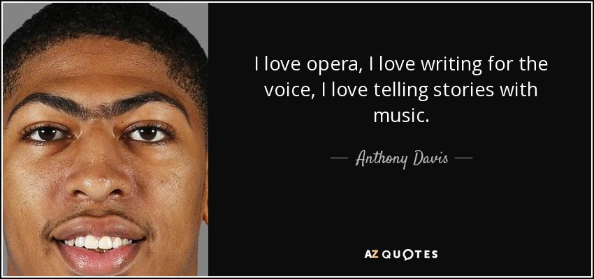I love opera, I love writing for the voice, I love telling stories with music. - Anthony Davis