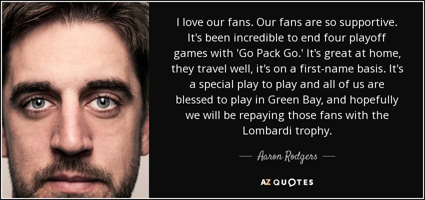 I love our fans. Our fans are so supportive. It's been incredible to end four playoff games with 'Go Pack Go.' It's great at home, they travel well, it's on a first-name basis. It's a special play to play and all of us are blessed to play in Green Bay, and hopefully we will be repaying those fans with the Lombardi trophy. - Aaron Rodgers