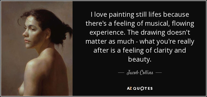I love painting still lifes because there's a feeling of musical, flowing experience. The drawing doesn't matter as much - what you're really after is a feeling of clarity and beauty. - Jacob Collins