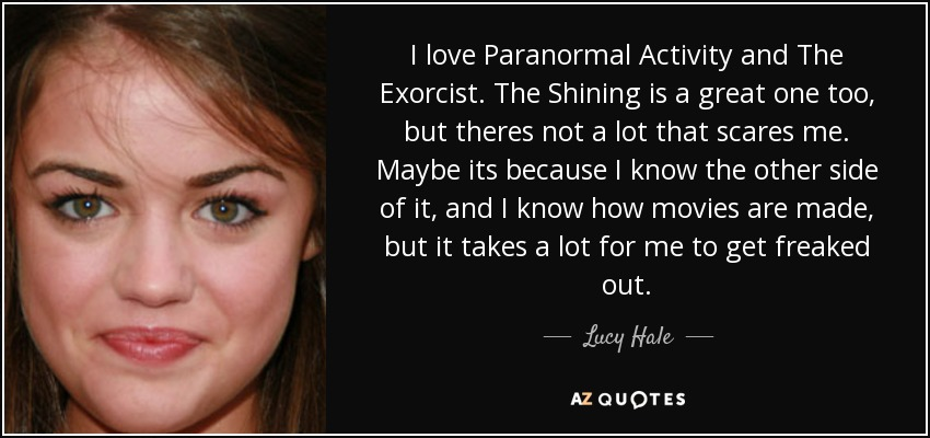 I love Paranormal Activity and The Exorcist. The Shining is a great one too, but theres not a lot that scares me. Maybe its because I know the other side of it, and I know how movies are made, but it takes a lot for me to get freaked out. - Lucy Hale