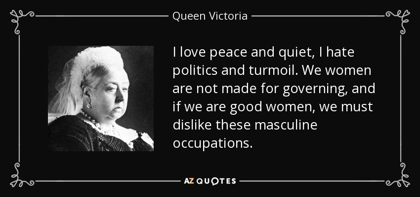 I love peace and quiet, I hate politics and turmoil. We women are not made for governing, and if we are good women, we must dislike these masculine occupations. - Queen Victoria