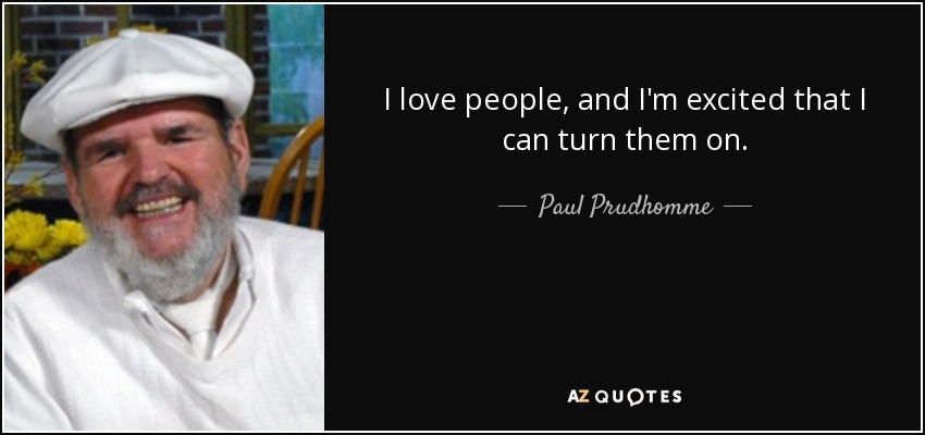 I love people, and I'm excited that I can turn them on. - Paul Prudhomme