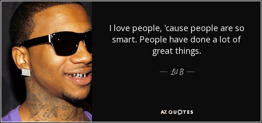 I love people, 'cause people are so smart. People have done a lot of great things. - Lil B