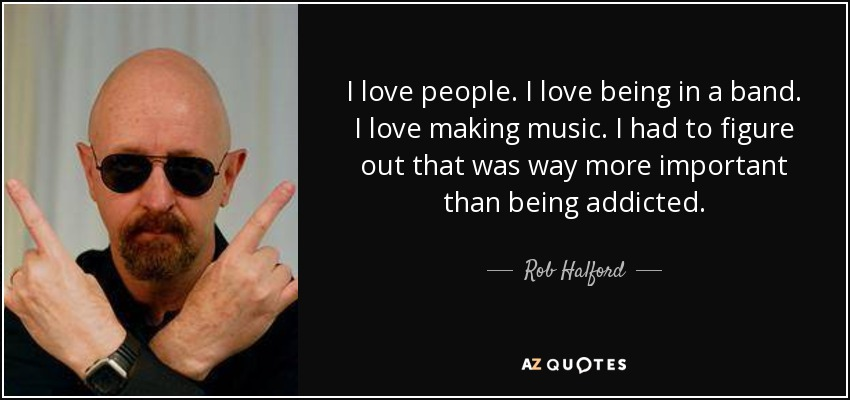 I love people. I love being in a band. I love making music. I had to figure out that was way more important than being addicted. - Rob Halford