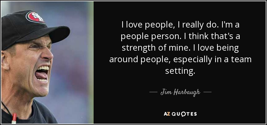 I love people, I really do. I'm a people person. I think that's a strength of mine. I love being around people, especially in a team setting. - Jim Harbaugh