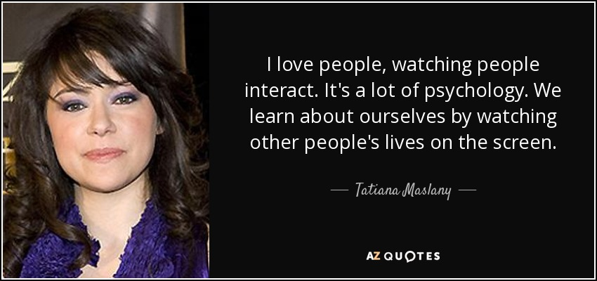I love people, watching people interact. It's a lot of psychology. We learn about ourselves by watching other people's lives on the screen. - Tatiana Maslany