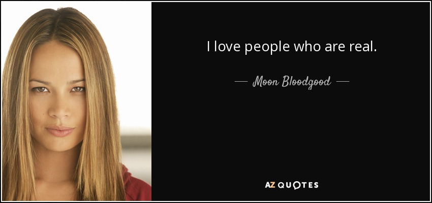 I love people who are real. - Moon Bloodgood