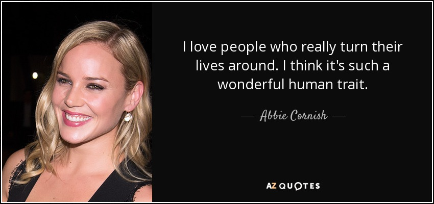 I love people who really turn their lives around. I think it's such a wonderful human trait. - Abbie Cornish