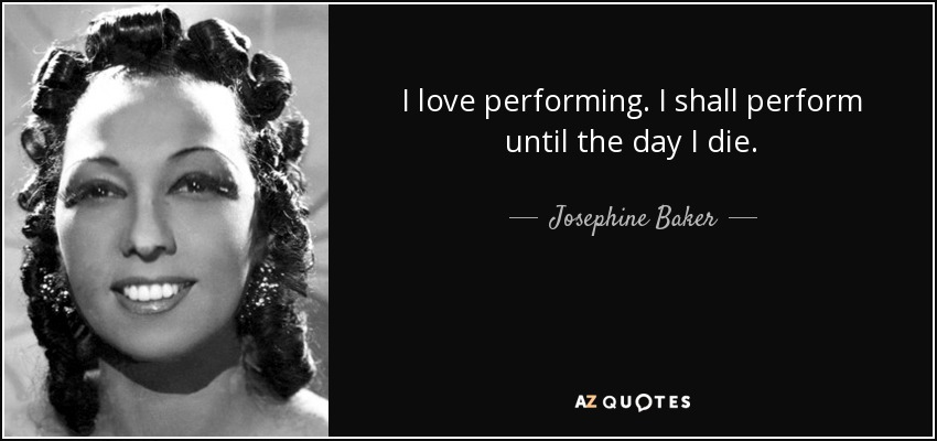 I love performing. I shall perform until the day I die. - Josephine Baker