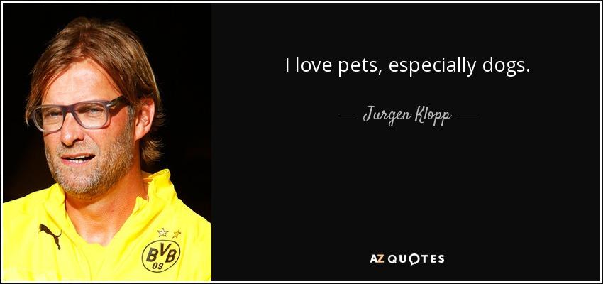 I love pets, especially dogs. - Jurgen Klopp