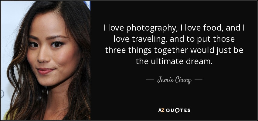 Jamie Chung Quote I Love Photography I Love Food And I Love