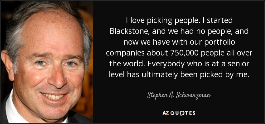 I love picking people. I started Blackstone, and we had no people, and now we have with our portfolio companies about 750,000 people all over the world. Everybody who is at a senior level has ultimately been picked by me. - Stephen A. Schwarzman
