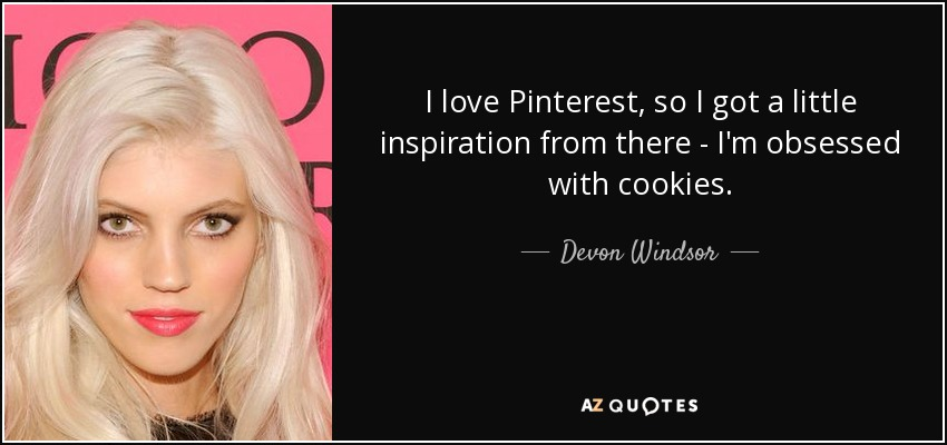 I love Pinterest, so I got a little inspiration from there - I'm obsessed with cookies. - Devon Windsor