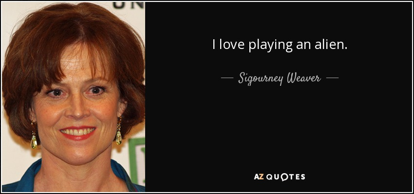 I love playing an alien. - Sigourney Weaver
