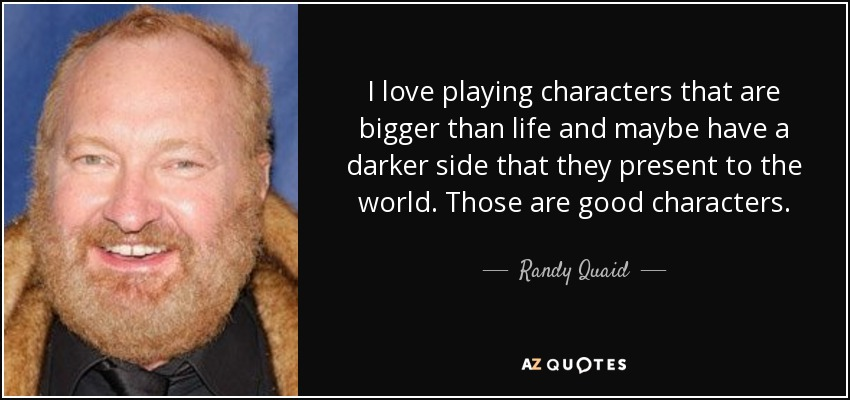 I love playing characters that are bigger than life and maybe have a darker side that they present to the world. Those are good characters. - Randy Quaid