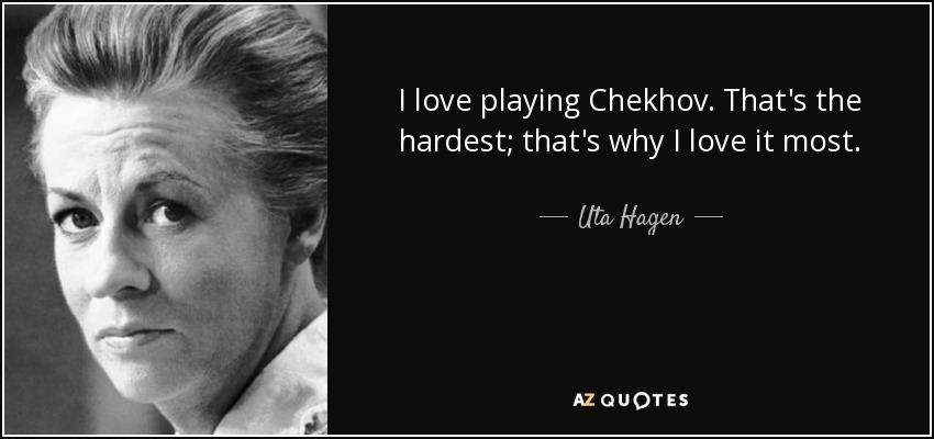 I love playing Chekhov. That's the hardest; that's why I love it most. - Uta Hagen