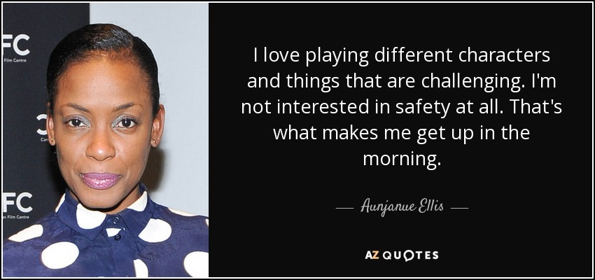 I love playing different characters and things that are challenging. I'm not interested in safety at all. That's what makes me get up in the morning. - Aunjanue Ellis